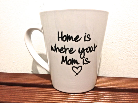 """Home is where your mom is"" mug $15"